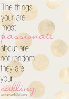 The things you are most passionate about are not random they are your calling.