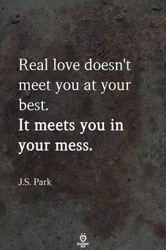 Real love doesn't meet you at your best.