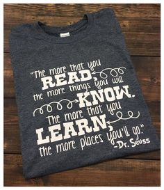 ~~The More That You Read, The More You Will Know. The More That You Learn, The More Places You'll Go.~~ This shirt is perfect for teachers, librarians, school staff and anyone really! Wear this proudl