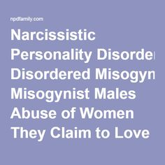 Narcissistic Personality Disordered Misogynist Males Abuse of Women They Claim to Love | NPD Familly