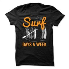 Surf 7 Days a Week - #hoodies for girls #men dress shirts. PURCHASE NOW => https://www.sunfrog.com/Sports/Surf-7-Days-a-Week.html?60505