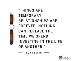 Things are temporary, relationships are forever. Nothing can replace the time we spend investing in the life of another.
