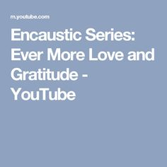 Encaustic Series: Ever More Love and Gratitude - YouTube