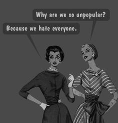 why are we so unpopular?  -Because we hate everyone