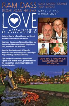 Makawao, HI Spring on Maui for a Sacred Journey and Retreat with Ram Dass and Roshi Joan Halifax.    Experience the essence of Unconditional Love and the practice of Awareness through daily dharma talks,… Click flyer for more >>