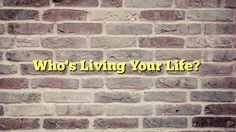 Who's Living Your Life? - http://thisissnews.com/whos-living-your-life/