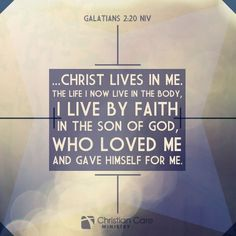 "Galations 2:20 NIV ""...Christ lives in me. The life I now live in the body, I live by faith in the son of God, who loved me and gave himself for me."""