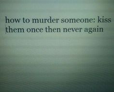 How to murder someone, kiss them once then never again.