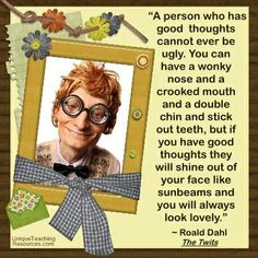 """A person who has good thoughts cannot ever be ugly. You can have a wonky nose and a crooked mouth and a double chin and stick-out teeth, but if you have good thoughts they will shine out of your face like sunbeams and you will always look lovely."" ~ Roald Dahl from The Twits  Download a FREE one page poster for this quote on http://www.uniqueteachingresources.com/Funny-Teacher-Quotes.html"