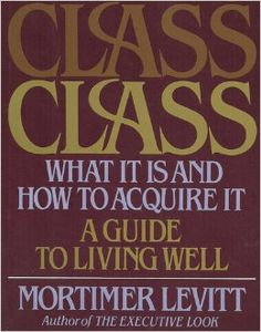 Class What It is and How to Acquire It: Mortimer Levitt: Amazon.com: Books