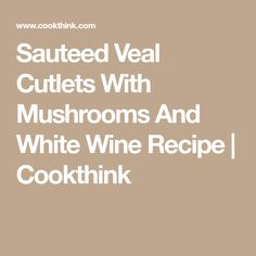 Sauteed Veal Cutlets With Mushrooms And White Wine Recipe   Cookthink