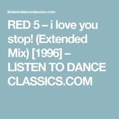 RED 5 – i love you stop! (Extended Mix) [1996] – LISTEN TO DANCE CLASSICS.COM