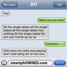BffHey  | What are you doin | All the single ladies all the single ladies all the single ladies hey nothing All the single ladies So put your hands up up up | Ummmm…… | Ohh sorry my radio was playing and i was using siri to text you