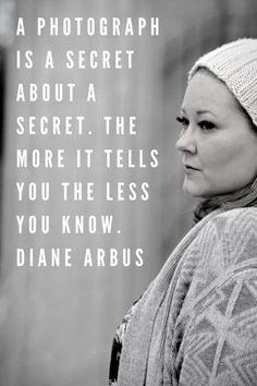 ":) Diane Arbus - ""A photograph is a secret about a secret. The more it tells you, the less you know."""