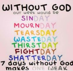 """Without God our weeks would be.... SinDay, MournDay, TearsDay, WasteDay, ThirstDay, FightDay, ShatterDay... 7 days without God makes one weak."" Quote about God"