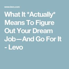 What It *Actually* Means To Figure Out Your Dream Job—And Go For It - Levo