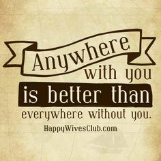 """Anywhere with you is better than everywhere without you."" -Unknown"