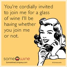 You're cordially invited to join me for a glass of wine I'll be having whether you join me or not.