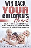 Free Kindle Book -   Win Back Your Children's Heart: 5 Brain Control and 6 Emotional Intelligence to Overcome Abusive Children of Aggressive Behavior