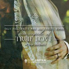 """""""Hanya pria yang murni dan wanita yang murni yang mampu mengasihi dengan cinta sejati."""" —Beato Paus Yohanes Paulus II  """"Only the chaste man and chaste woman are capable of true love."""" —Blessed Pope John Paul II   *  —Servus Veritatis—"""