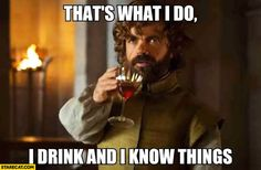 "....""because that's what I do. I drink and I know things."" Tyrion, Game of Thrones"