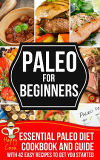 ~~ Paleo For Beginners ~~ Essential Paleo Diet Cookbook and Guide with 42 Easy Recipes To Get You Started