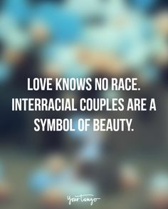 """Love knows no race. Interracial couples are a symbol of beauty."""