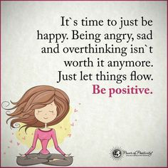 It's time to just be happy. Being angry, sad and overthinking isn't worth it anymore. Just let things flow. Be positive.