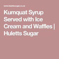 Kumquat Syrup Served with Ice Cream and Waffles | Huletts Sugar