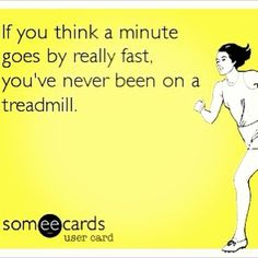 If you think a minute goes by really fast, you've never been on a treadmill. BEST way to make your life seem like it lasts LONGER!