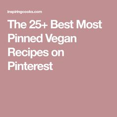 The 25+ Best Most Pinned Vegan Recipes on Pinterest