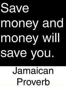 Save money and money will save your - Jamaican Proverb