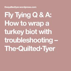Fly Tying Q & A: How to wrap a turkey biot with troubleshooting – The•Quilted•Tyer