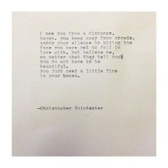 """""""But believe me, no matter what they tell you, you do not have to be beautiful. You just need a little fire in your bones."""" -Christopher Poindexter."""