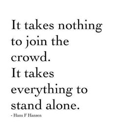 It takes nothing to join the crowd. It takes everything to stand alone. #Positive #Life #Quotes