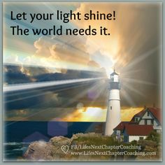 Shine your light. The world needs it. Find more inspirational quotes on: https://www.facebook.com/LifesNextChapterCoaching.  Follow my blog on: http://lifesnextchaptercoaching.com/blog/