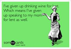 I've given up drinking wine for lent. Which means I've given up speaking to my mom for lent as well.