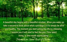 A beautiful day begins with a beautiful mindset. When you wake up, take a second to think about what a privilege it is to simply be alive and healthy. The moment you start acting like life is a blessing, I assure you it will start to feel like one. Time spent living, is time worth appreciating.
