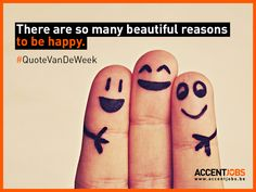 There are so many beautiful reasons to be happy. #QuoteVanDeWeek #AccentJobs