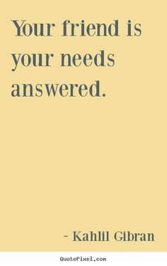 kalil gibran quotes | Kahlil Gibran Quotes - Your friend is your needs answered.