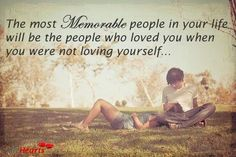 The most memorable people in your life will be the people who loved you when you were not loving yourself........ ~Brigitte Nicole