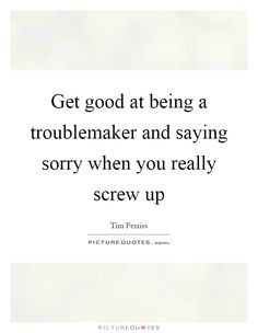 Get good at being a troublemaker and saying sorry when you really screw up #PictureQuotes