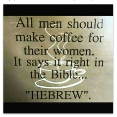 """All men should make coffee for their women. It says it right in the Bible . .. """"HEBREW"""""""