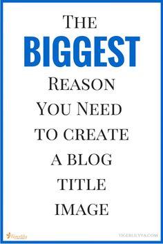 The Biggest Reason You Need To Create A Blog Title Image via tigerlilyva.com #blog, #blogging, blogging, business, entrepreneur