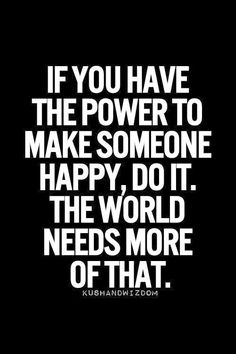 Yes! #quotes   If you have the power to make someone happy, do it. The world needs more of that!  #happypeople