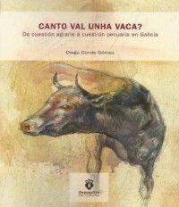 Canto val unha vaca? : da cuestión agraria á cuestión pecuaria en Galicia / Diego Conde Gómez PublicationA Coruña : Deputación da Coruña, imp. 2014e
