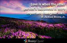 Love is when the other person's happiness is more important than your own. - H. Jackson Brown, Jr. - BrainyQuote