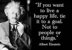 If you want to live a happy life, tie it to a goal. Not to people or things - Albert Einstein