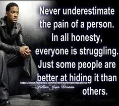 """Never underestimate the pain of a person. In all honesty, everyone is struggling. Just some people are better at hiding it than others."" -Will Smith #Motivational Quote"