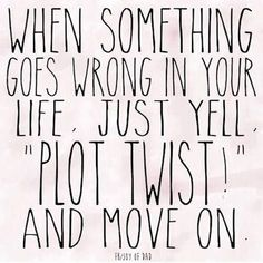 """""""When something goes wrong in your life just yell 'Plot Twist!' and move on."""" — Anonymous"""